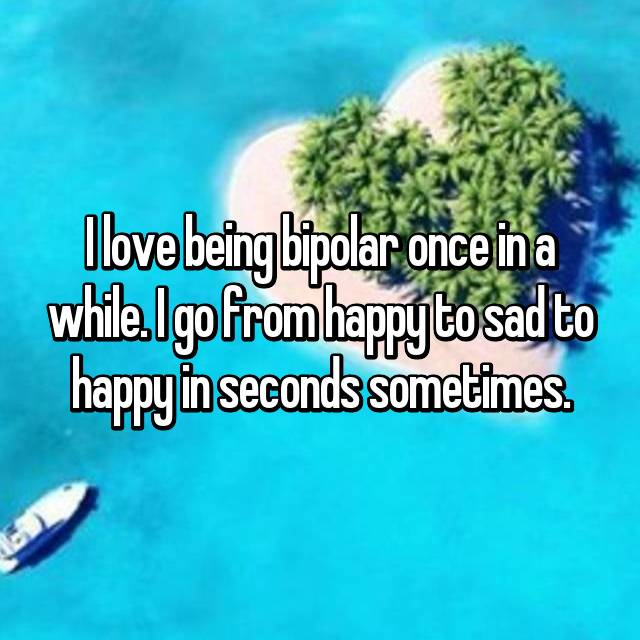 I love being bipolar once in a while. I go from happy to sad to happy in seconds sometimes.
