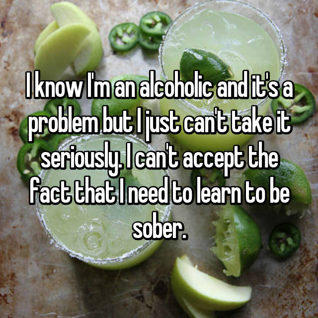 I know I'm an alcoholic and it's a problem but I just can't take it seriously. I can't accept the fact that I need to learn to be sober.