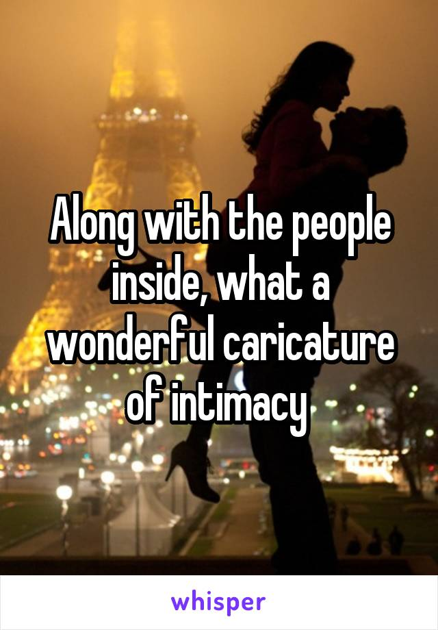 Along With The People Inside What A Wonderful Caricature Of Intimacy