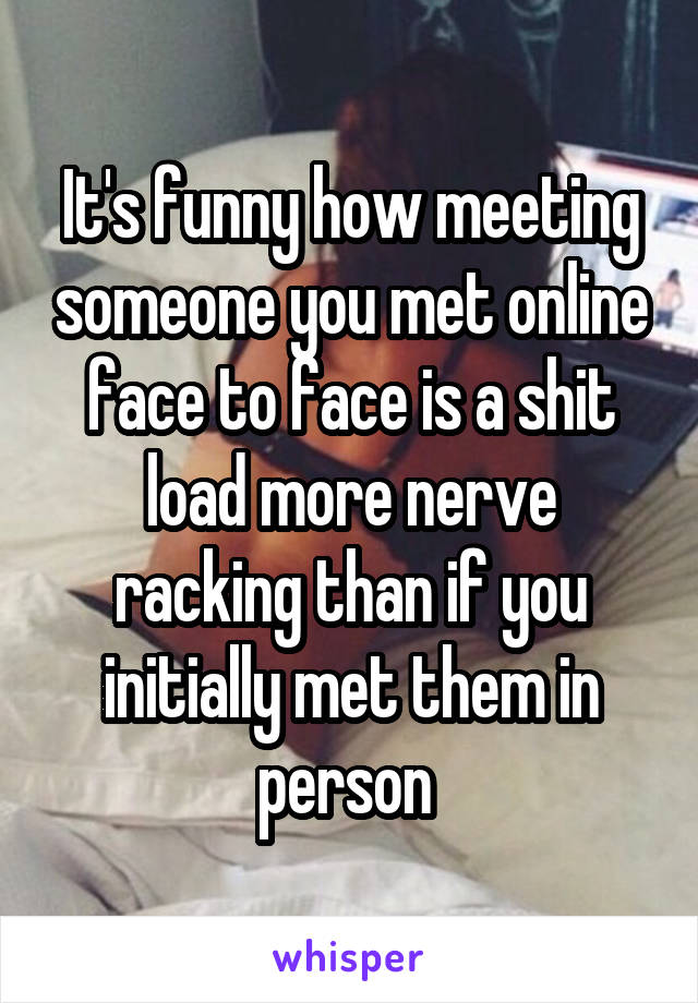 It's funny how meeting someone you met online face to face is a shit