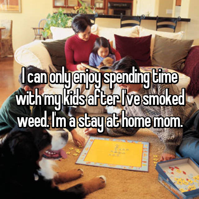 I can only enjoy spending time with my kids after I've smoked weed. I'm a stay at home mom.