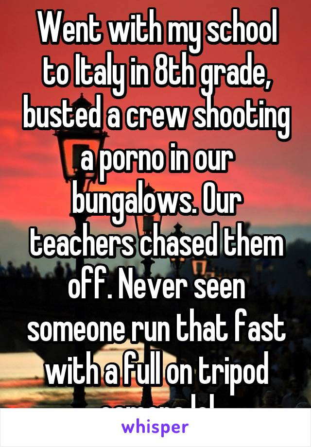 Went with my school to Italy in 8th grade, busted a crew shooting a porno in our bungalows. Our teachers chased them off. Never seen someone run that fast with a full on tripod camera lol