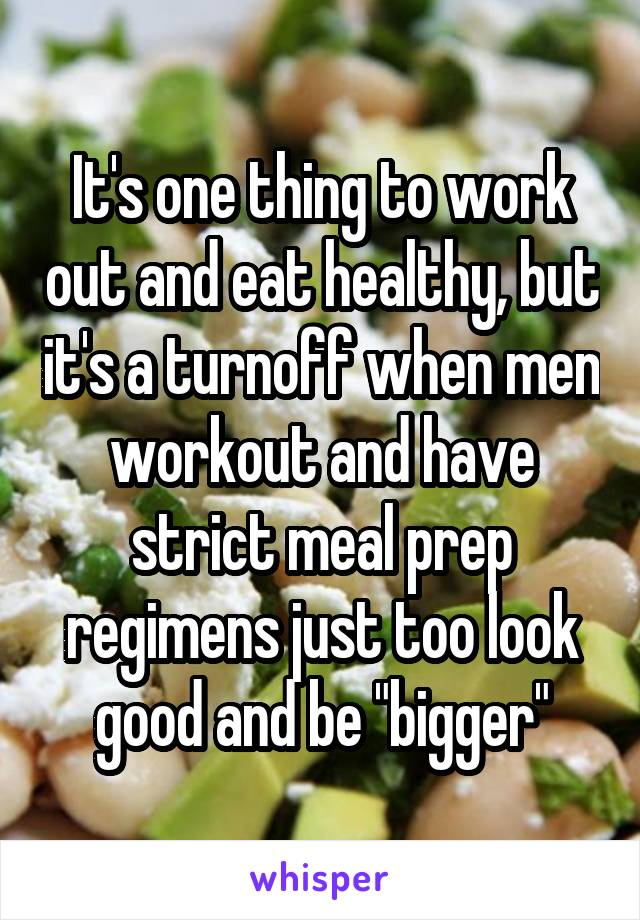 """It's one thing to work out and eat healthy, but it's a turnoff when men workout and have strict meal prep regimens just too look good and be """"bigger"""""""