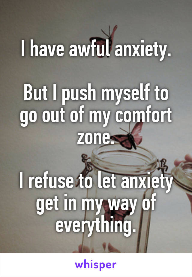 I have awful anxiety.  But I push myself to go out of my comfort zone.  I refuse to let anxiety get in my way of everything.