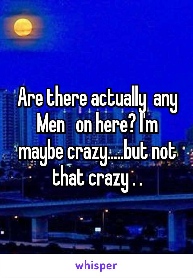 Are there actually  any Men   on here? I'm maybe crazy.....but not that crazy . .