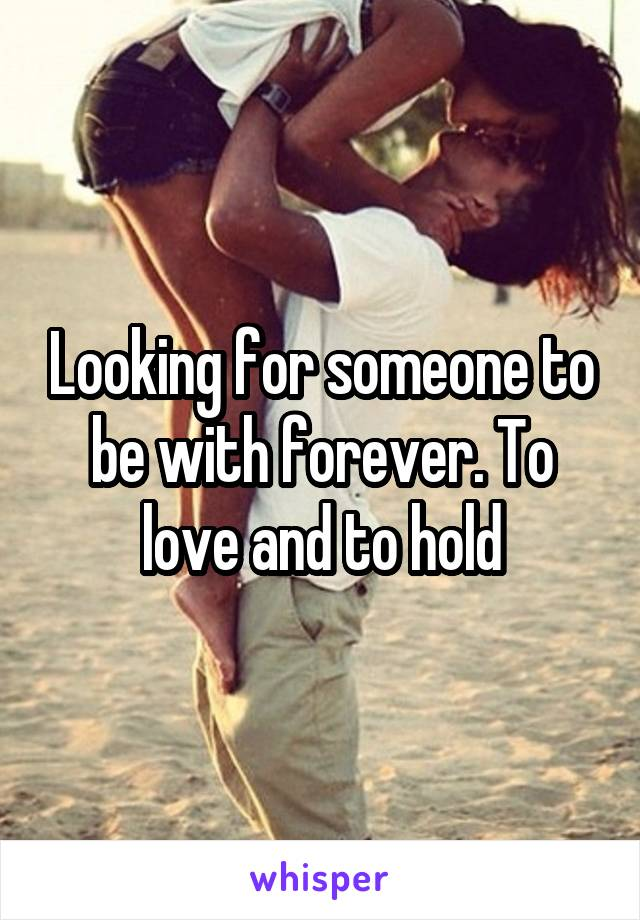 Looking for someone to be with forever. To love and to hold