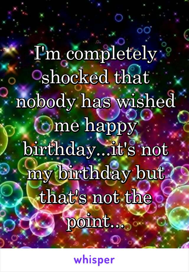 I'm completely shocked that nobody has wished me happy birthday...it's not my birthday but that's not the point...