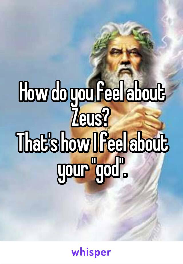 "How do you feel about Zeus?  That's how I feel about your ""god""."