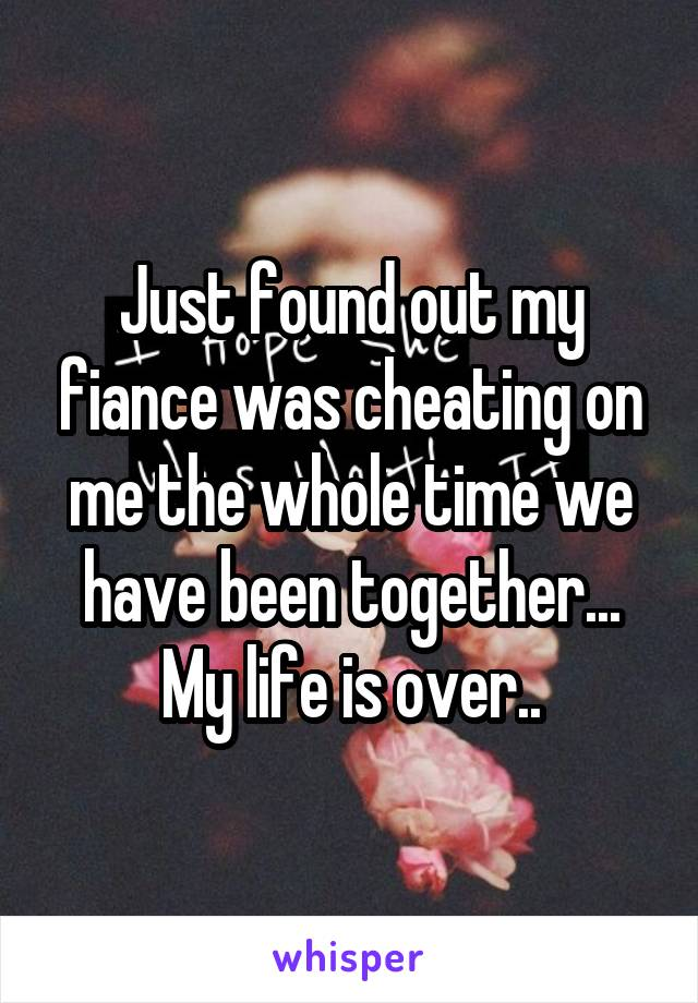 Just found out my fiance was cheating on me the whole time we have been together... My life is over..