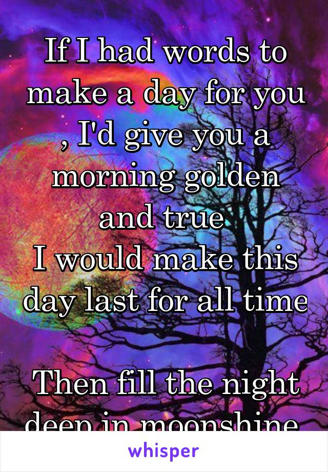If I had words to make a day for you , I'd give you a morning golden and true  I would make this day last for all time  Then fill the night deep in moonshine.