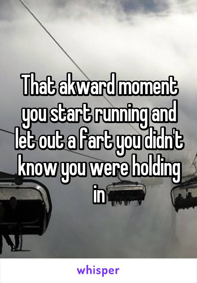 That akward moment you start running and let out a fart you didn't know you were holding in
