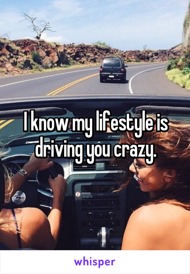 I know my lifestyle is driving you crazy.
