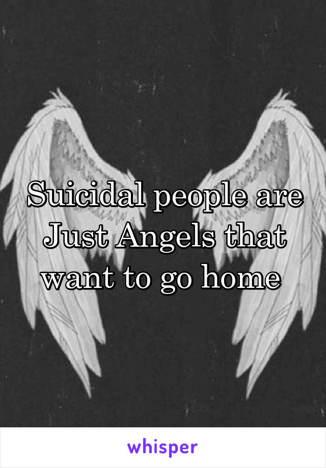 Suicidal people are Just Angels that want to go home