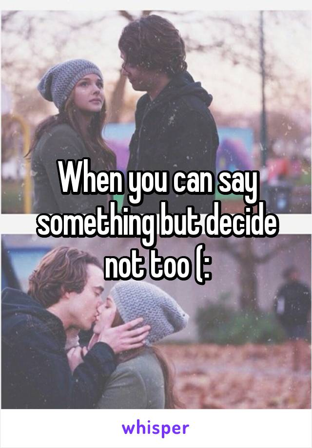 When you can say something but decide not too (: