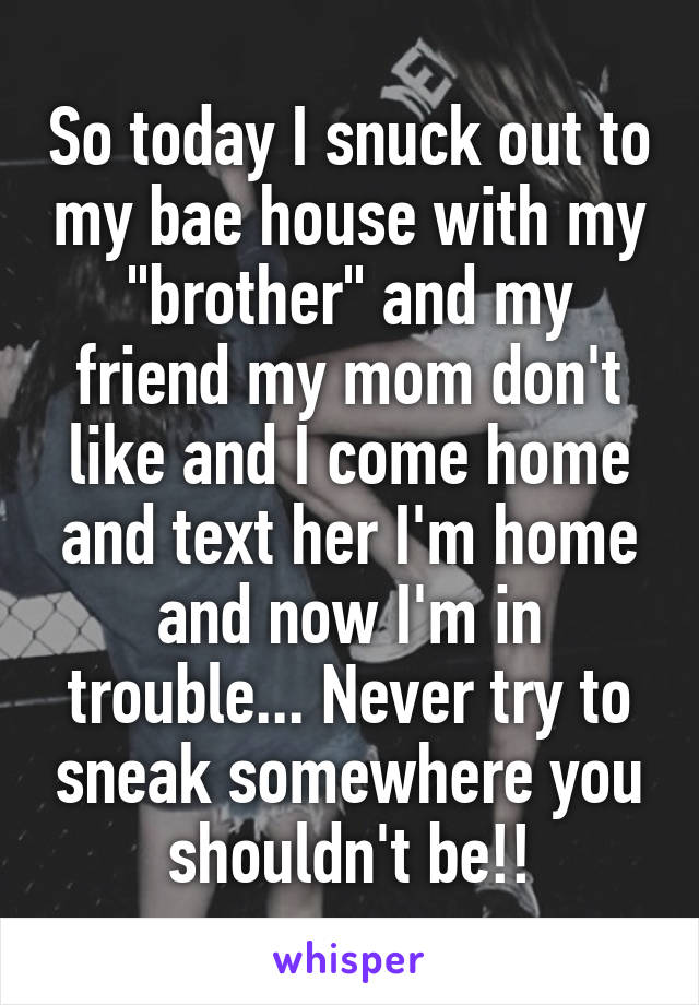 "So today I snuck out to my bae house with my ""brother"" and my friend my mom don't like and I come home and text her I'm home and now I'm in trouble... Never try to sneak somewhere you shouldn't be!!"
