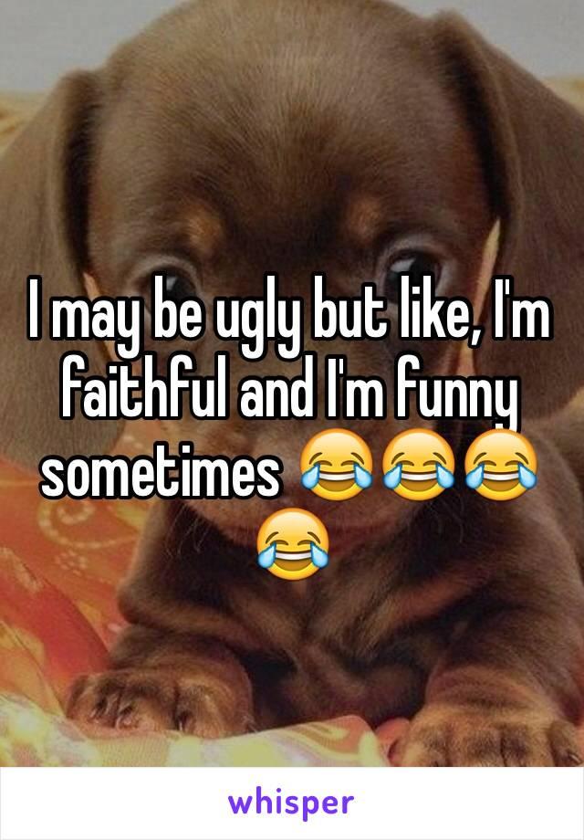 I may be ugly but like, I'm faithful and I'm funny sometimes 😂😂😂😂