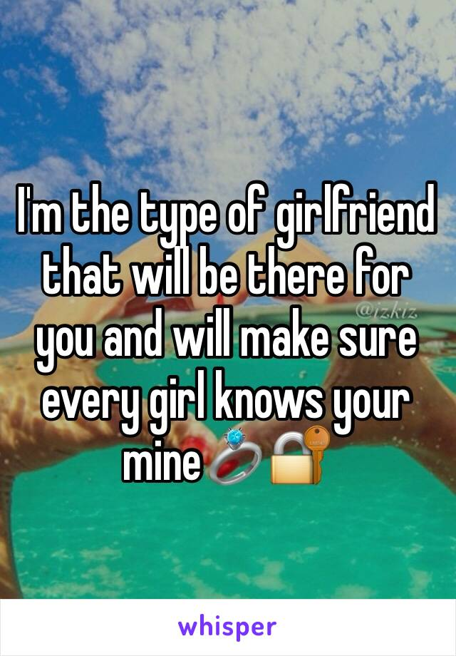 I'm the type of girlfriend that will be there for you and will make sure every girl knows your mine💍🔐