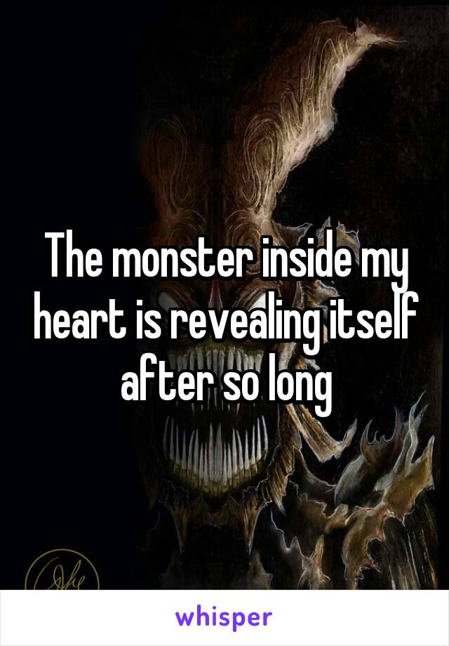 The monster inside my heart is revealing itself after so long