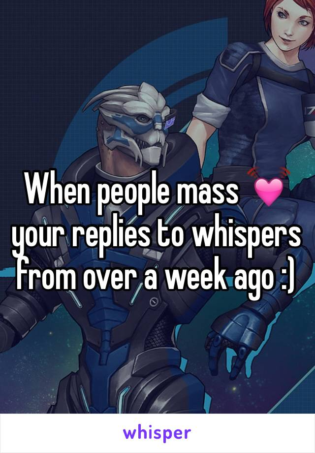 When people mass 💓 your replies to whispers from over a week ago :)