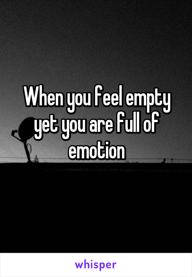 When you feel empty yet you are full of emotion