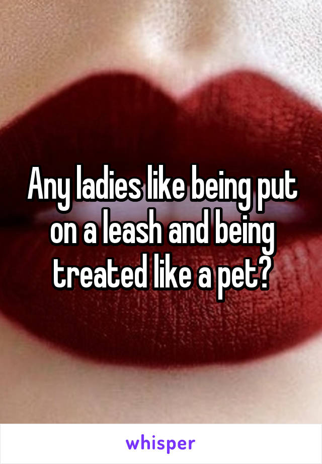 Any ladies like being put on a leash and being treated like a pet?