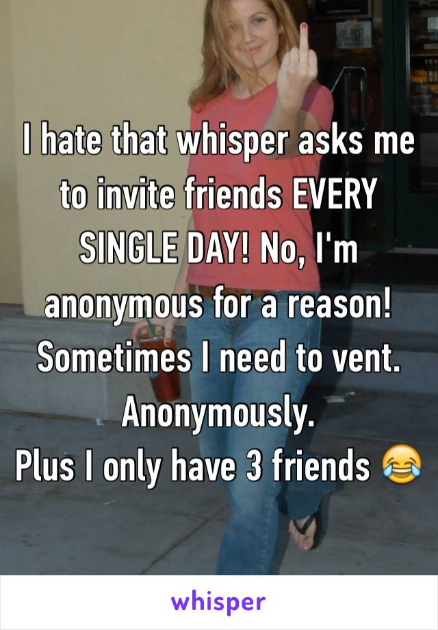 I hate that whisper asks me to invite friends EVERY SINGLE DAY! No, I'm anonymous for a reason!  Sometimes I need to vent. Anonymously.  Plus I only have 3 friends 😂