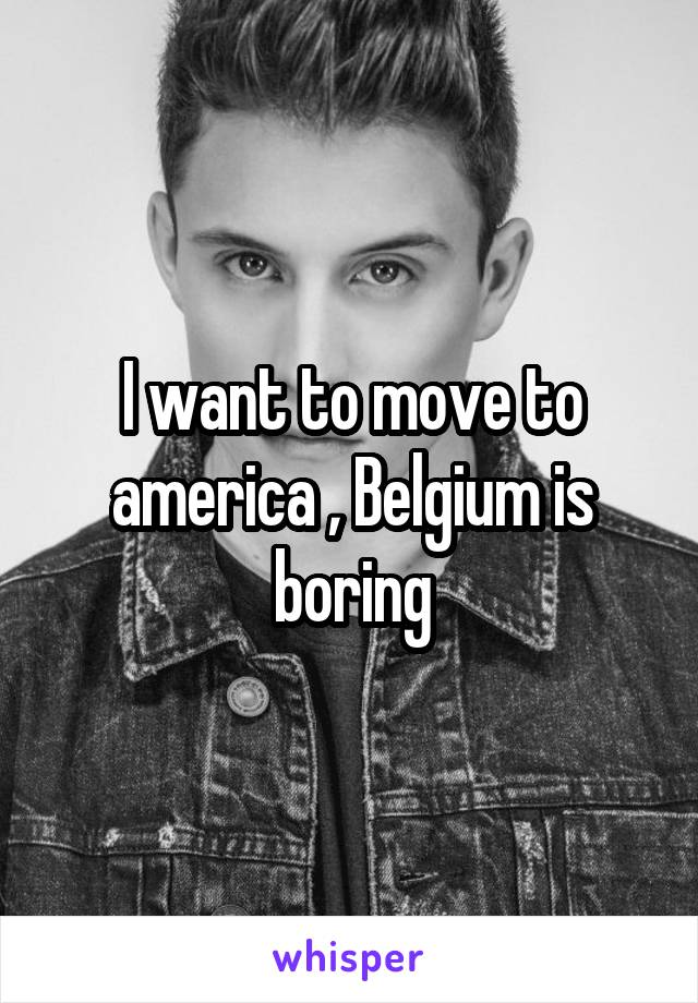 I want to move to america , Belgium is boring