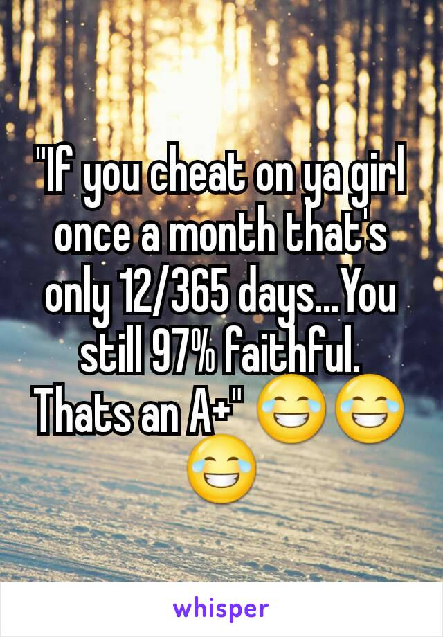 """""""If you cheat on ya girl once a month that's only 12/365 days...You still 97% faithful. Thats an A+"""" 😂😂😂"""