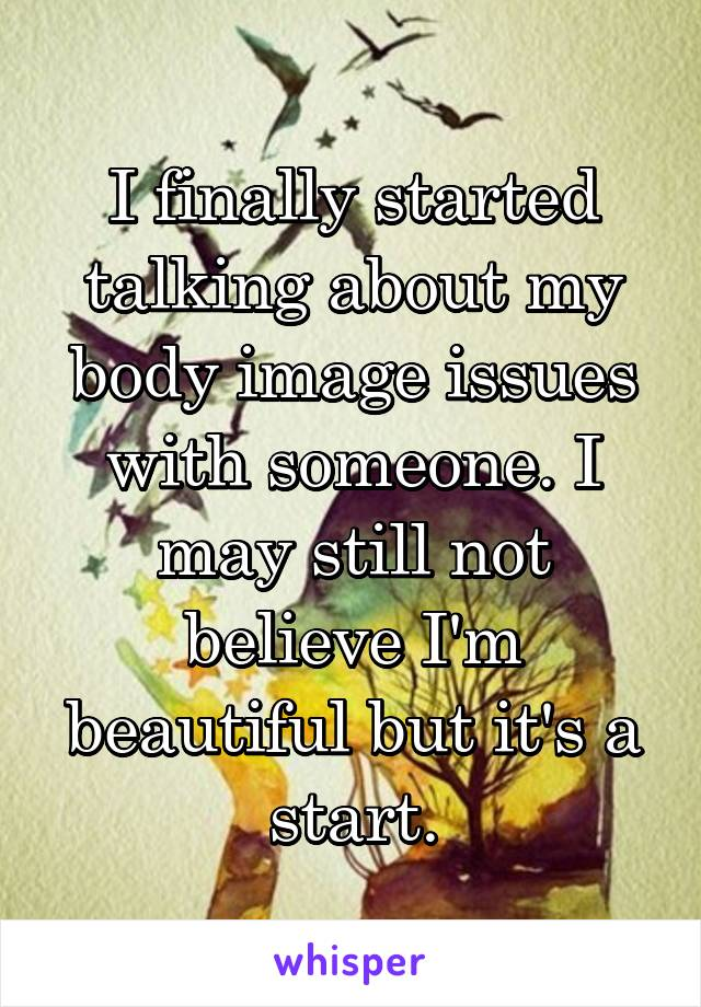 I finally started talking about my body image issues with someone. I may still not believe I'm beautiful but it's a start.