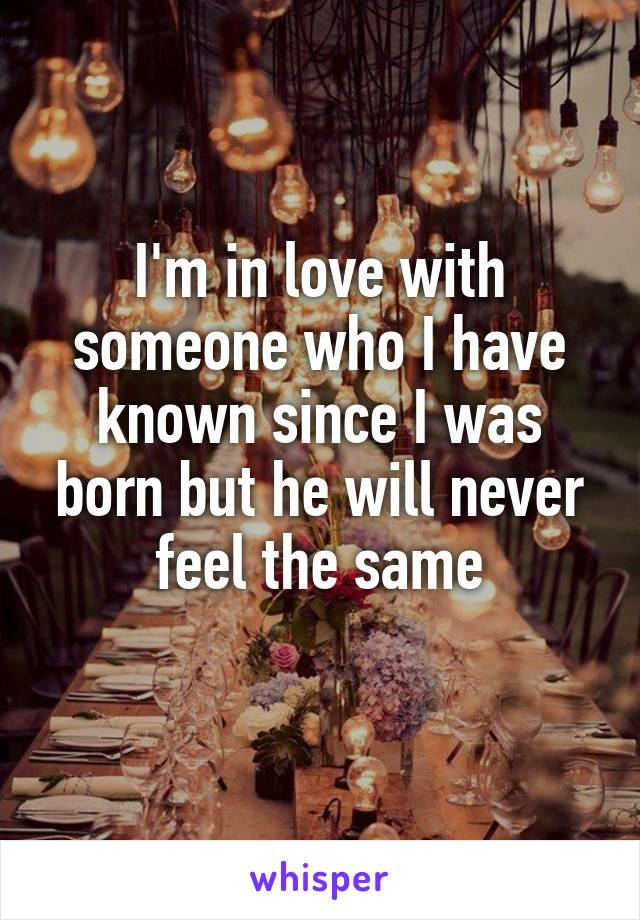I'm in love with someone who I have known since I was born but he will never feel the same