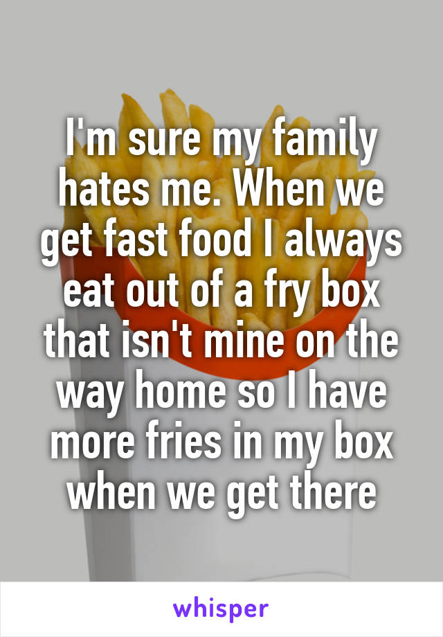 I'm sure my family hates me. When we get fast food I always eat out of a fry box that isn't mine on the way home so I have more fries in my box when we get there