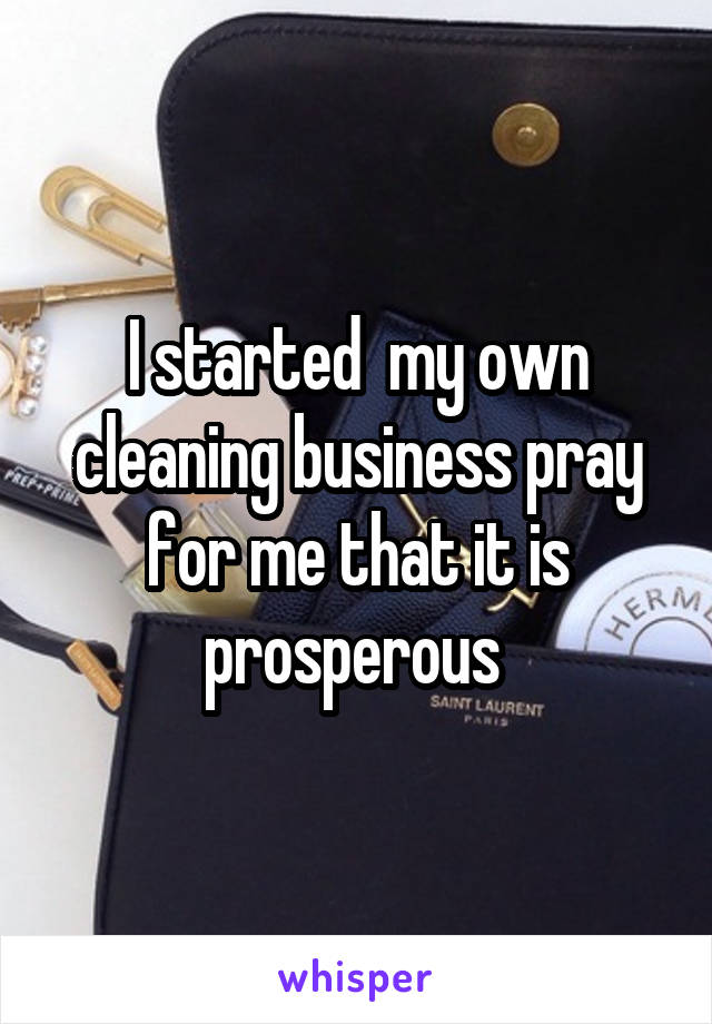 I started  my own cleaning business pray for me that it is prosperous