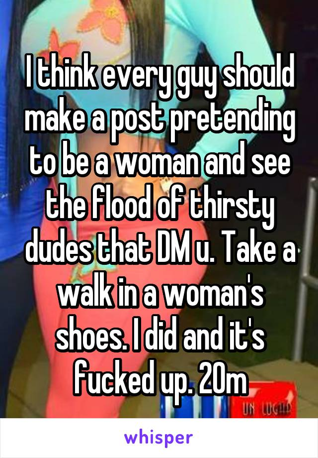 I think every guy should make a post pretending to be a woman and see the flood of thirsty dudes that DM u. Take a walk in a woman's shoes. I did and it's fucked up. 20m