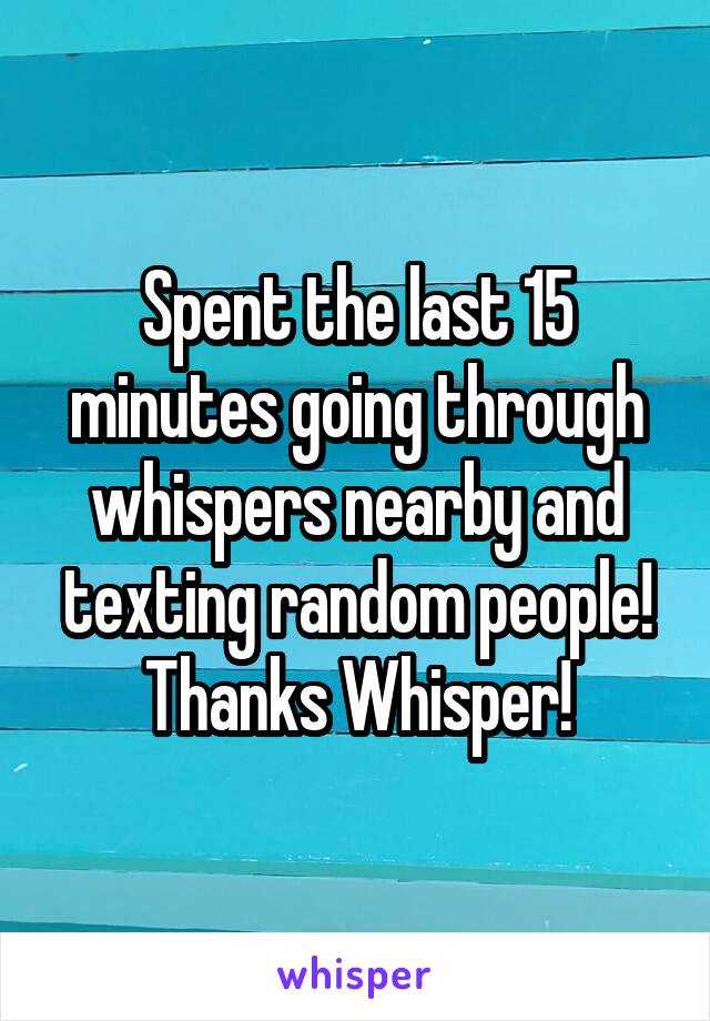 Spent the last 15 minutes going through whispers nearby and texting random people! Thanks Whisper!