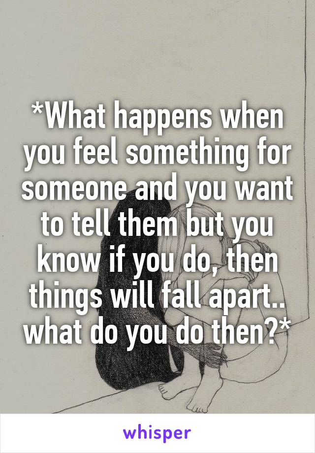 *What happens when you feel something for someone and you want to tell them but you know if you do, then things will fall apart.. what do you do then?*