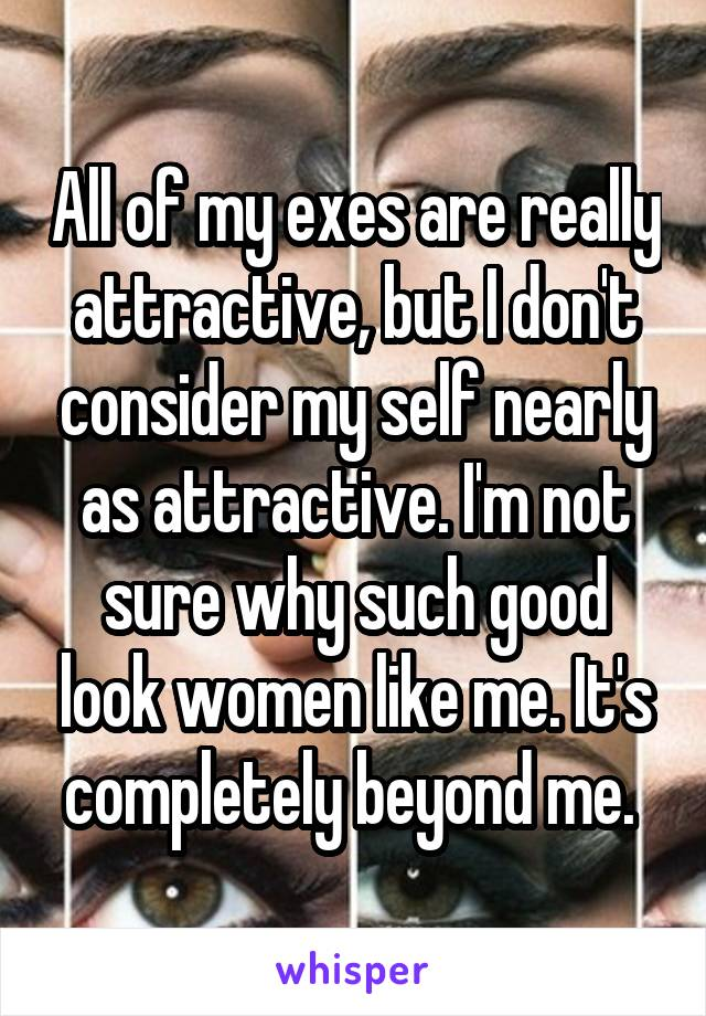 All of my exes are really attractive, but I don't consider my self nearly as attractive. I'm not sure why such good look women like me. It's completely beyond me.