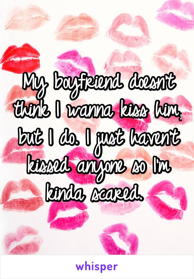 My boyfriend doesn't think I wanna kiss him, but I do. I just haven't kissed anyone so I'm kinda scared.