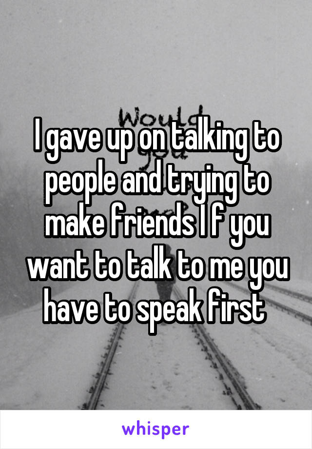 I gave up on talking to people and trying to make friends I f you want to talk to me you have to speak first