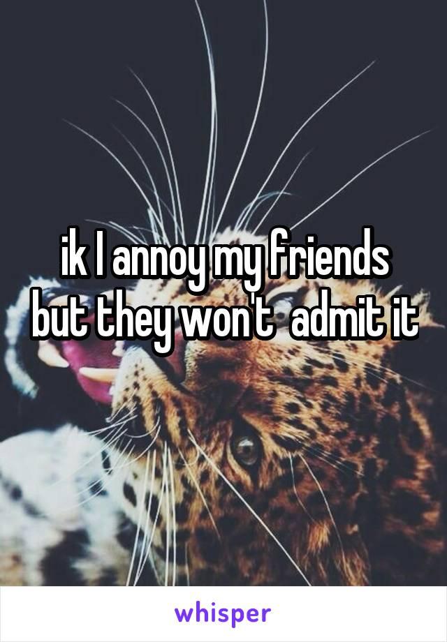 ik I annoy my friends but they won't  admit it