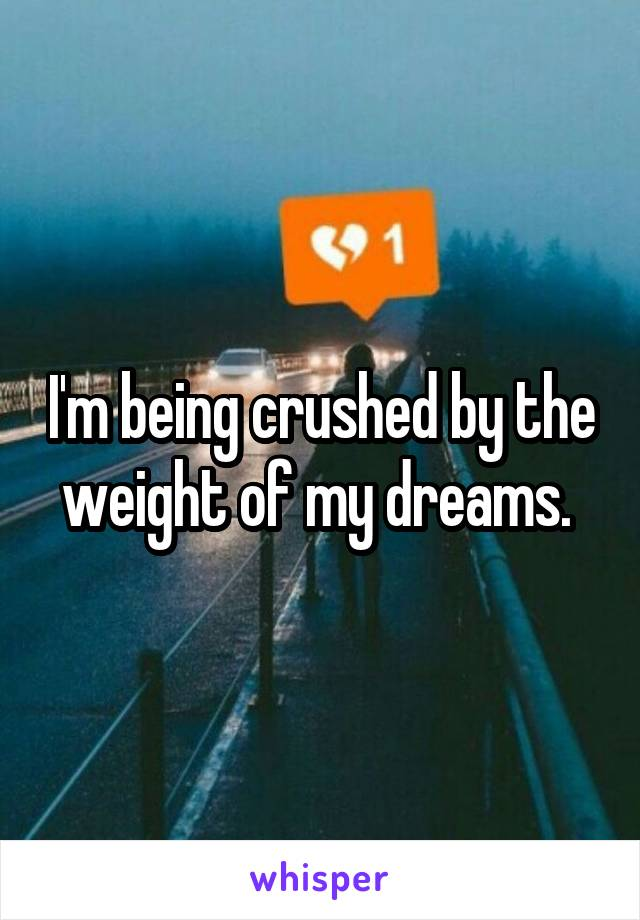 I'm being crushed by the weight of my dreams.
