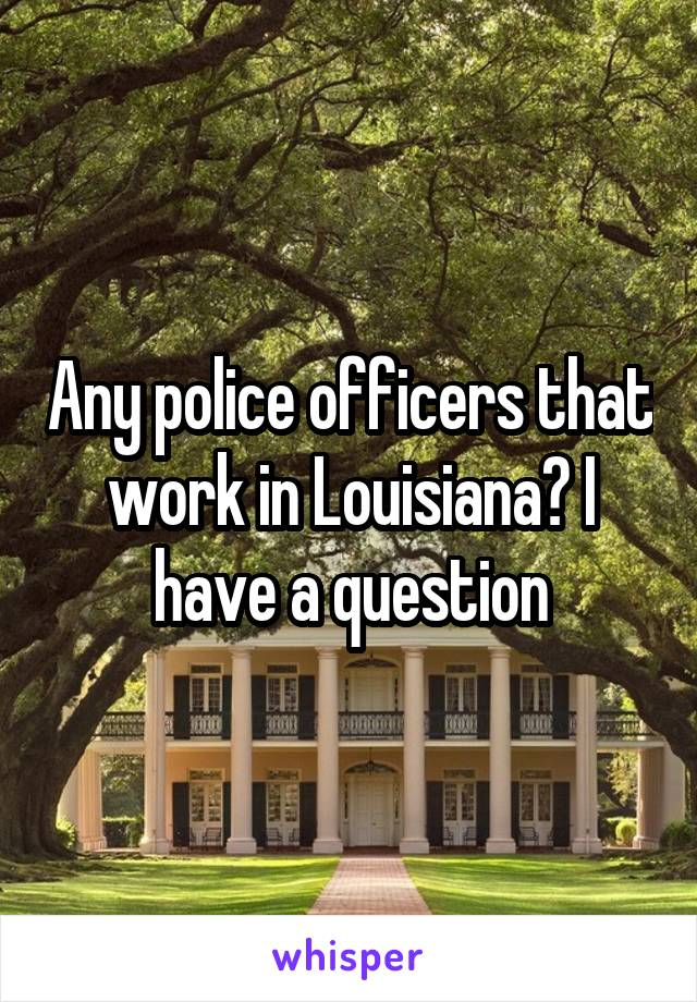 Any police officers that work in Louisiana? I have a question