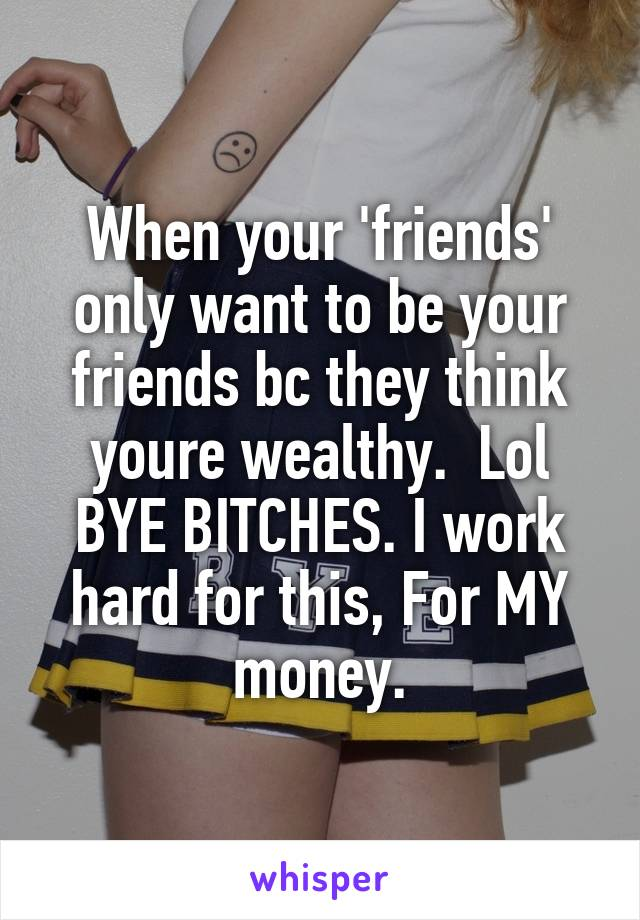 When your 'friends' only want to be your friends bc they think youre wealthy.  Lol BYE BITCHES. I work hard for this, For MY money.