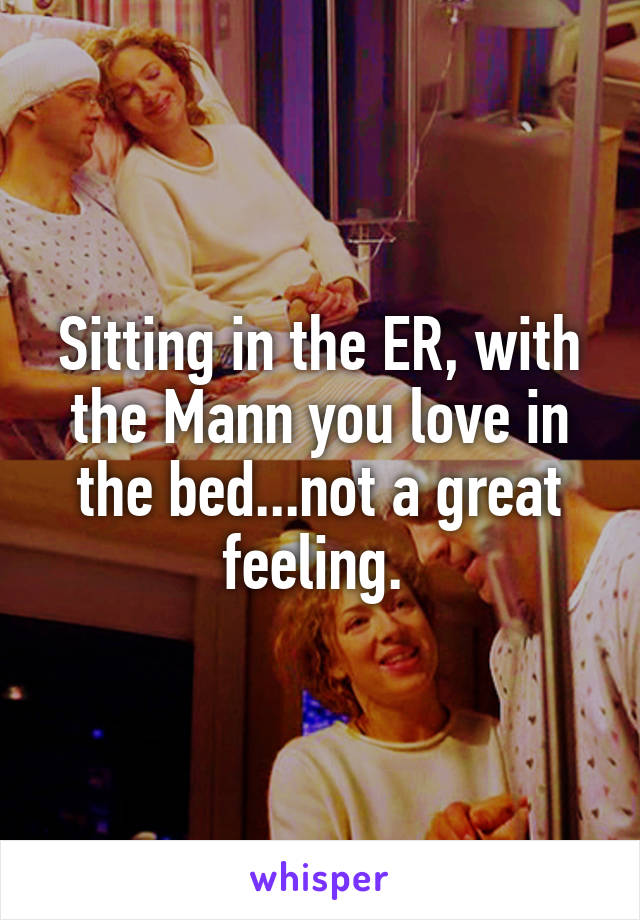 Sitting in the ER, with the Mann you love in the bed...not a great feeling.