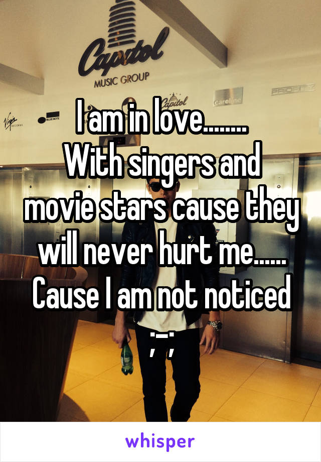 I am in love........ With singers and movie stars cause they will never hurt me...... Cause I am not noticed ;-;