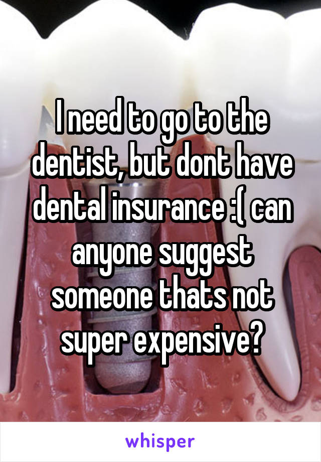I need to go to the dentist, but dont have dental insurance :( can anyone suggest someone thats not super expensive?