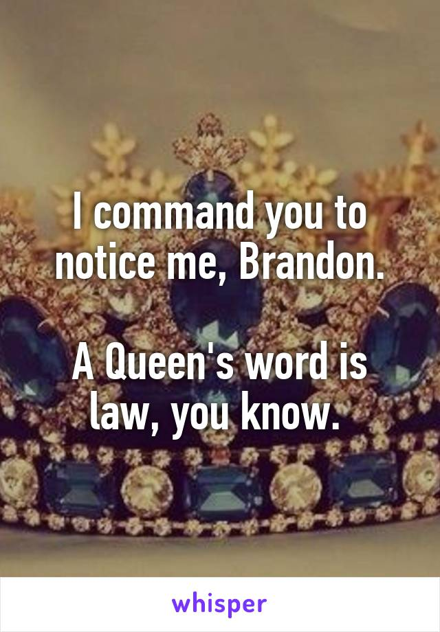 I command you to notice me, Brandon.  A Queen's word is law, you know.