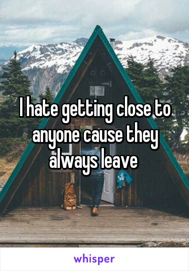 I hate getting close to anyone cause they always leave