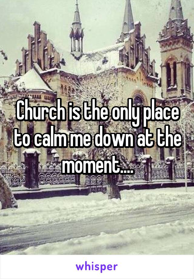 Church is the only place to calm me down at the moment....