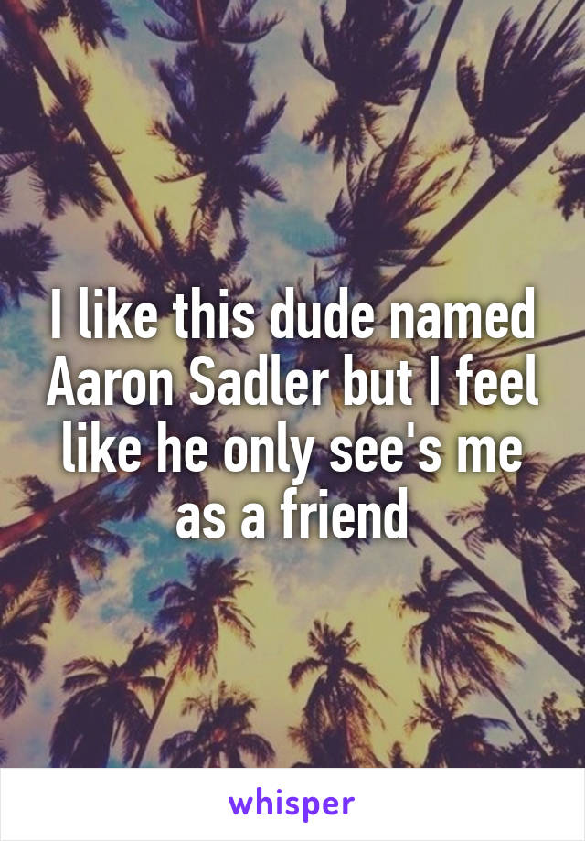 I like this dude named Aaron Sadler but I feel like he only see's me as a friend