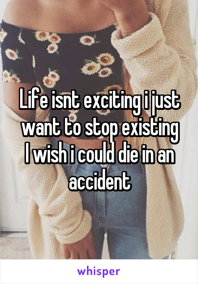 Life isnt exciting i just want to stop existing I wish i could die in an accident